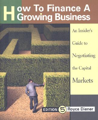 Image for How to Finance a Growing Business: An Insider's Guide to Negotiating the Capital Markets, Executive Edition
