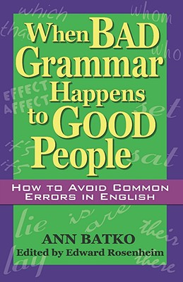 When Bad Grammar Happens to Good People: How to Avoid Common Errors in English, Ann Batko