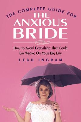 The Complete Guide for the Anxious Bride: How to Avoid Everything That Could Go Wrong on Your Big Day, Ingram, Leah