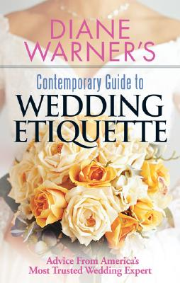 Diane Warner's Contemporary Guide To Wedding Etiquette: Advice From America's Most Trusted Wedding Expert, Warner, Diane