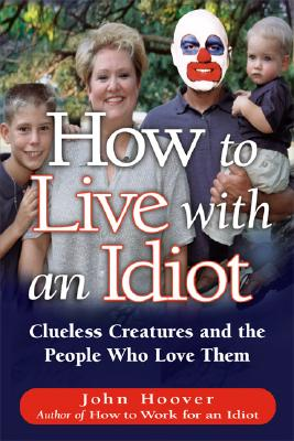How To Live With An Idiot: Clueless Creatures And The People Who Love Them, John Hoover