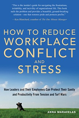 How To Reduce Workplace Conflict And Stress: How Leaders And Their Employees Can Protect Their Sanity And Productivity From Tension And Turf Wars, Anna Maravelas