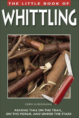 The Little Book of Whittling: Passing Time on the Trail, on the Porch, and Under the Stars, Chris Lubkemann