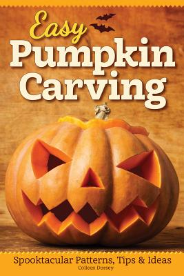 Easy Pumpkin Carving: Spooktacular Patterns, Tips & Ideas (Fox Chapel Publishing) Simple but Innovative Techniques for Luminary, Etched, Combined, Stacked, and Embellished Pumpkins and Gourds, Colleen Dorsey