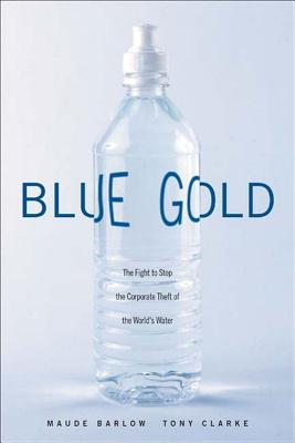 Blue Gold: The Fight to Stop the Corporate Theft of the World's Water, Barlow, Maude; Clarke, Tony