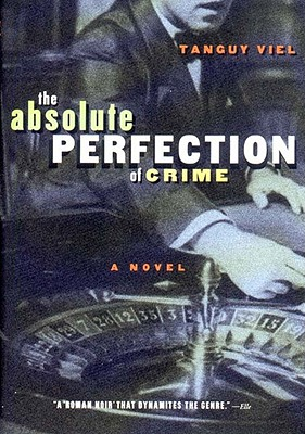 Absolute Perfection of Crime: A Novel, Viel, Tanguy; Coverdale, Linda [Translator]