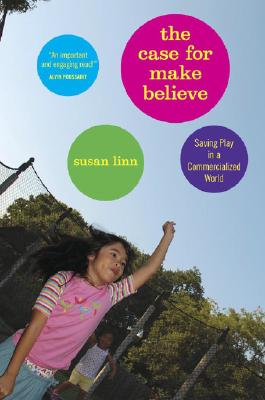 Image for The Case For Make-Believe: Saving Play in a Commercialized World