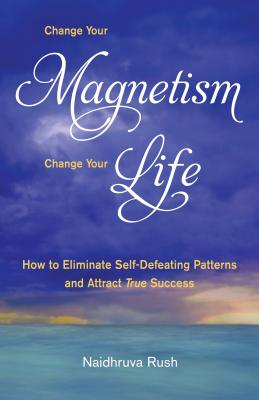 Image for Change Your Magnetism, Change Your Life: How to Eliminate Self-Defeating Patterns and Attract True Success