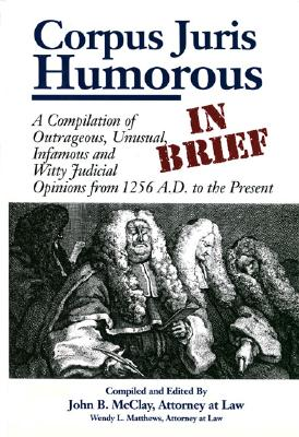 Image for Corpus Juris Humorous: In Brief: A Compilation of Outrageous, Unusual, Infamous and Witty Judicial Opinions from 1256 A.D. to the Present
