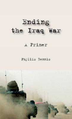 Ending the Iraq War: A Primer, Bennis, Phyllis