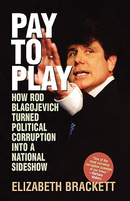 Image for Pay to Play: How Rod Blagojevich Turned Political Corruption Into a National Sideshow