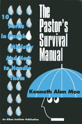 The Pastor's Survival Manual: 10 Perils in Parish Ministry and How to Handle Them, KENNETH ALAN MOE