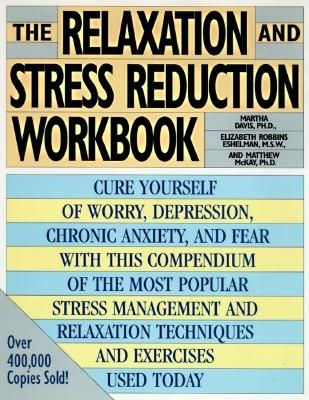 The Relaxation and Stress Reduction Workbook, Davis, Martha; Eshelman, Elizabeth Robbins; McKay, Matthew