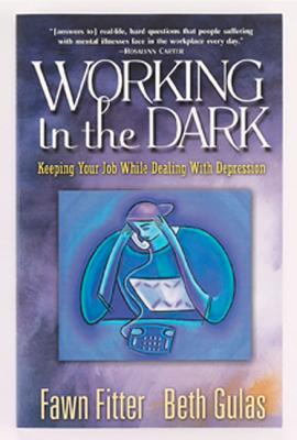 Working in the Dark : Keeping Your Job While Dealing With Depression, FAWN FITTER, BETH GULAS