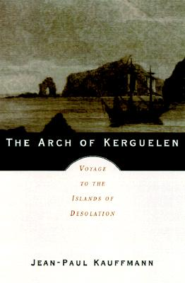 Image for THE ARCH OF KERGUELEN, Voyage To The Islands Of Desolation