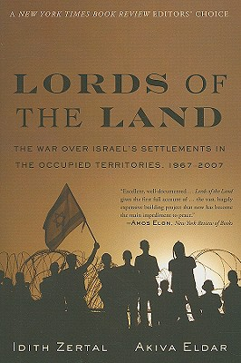 Lords of the Land: The War Over Israel's Settlements in the Occupied Territories, 1967-2007, Idith Zertal, Akiva Eldar