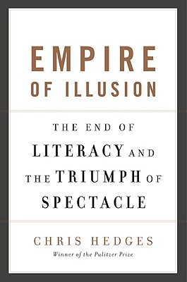 Empire of Illusion: The End of Literacy and the Triumph of Spectacle, Hedges, Chris
