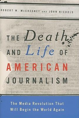 Image for The Death and Life of American Journalism: The Media Revolution that Will Begin the World Again