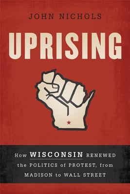 Image for UPRISING HOW WISCONSIN RENEWED THE POLITICS OF PROTEST, FROM MADISON TO WALL STREET
