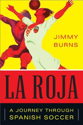 La Roja: How Soccer Conquered Spain and How Spanish Soccer Conquered the World, Jimmy Burns