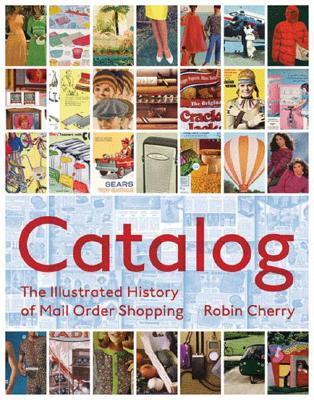 CATALOG : AN ILLUSTRATED HISTORY OF MAIL, ROBIN CHERRY