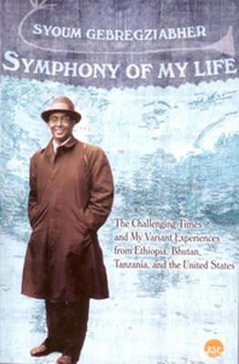 Image for Symphony of My Life: The Challenging Times and My Variant Experiences from Ethiopia, Bhutan, Tanzania and the United States