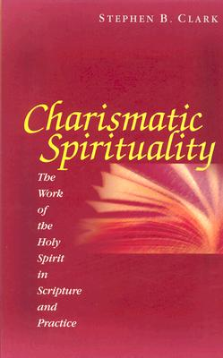 Charismatic Spirituality: The Work of the Holy Spirit in Scripture and Practice, Clark, Stephen B.