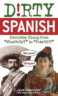 """Dirty Spanish: Everyday Slang from What's Up? to F*%# Off! (Dirty Everyday Slang), """"Caballero, Juan"""""""