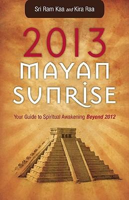 2013 Mayan Sunrise: Your Guide to Spiritual Awakening Beyond 2012, Kaa, Sri Ram; Raa, Kira