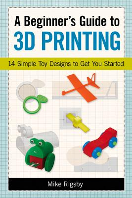 Image for A Beginner's Guide to 3D Printing: 14 Simple Toy Designs to Get You Started