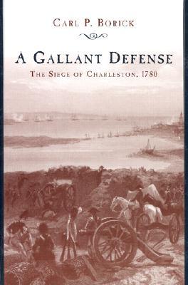 A Gallant Defense: The Siege of Charleston, 1780, Borick, Carl P.