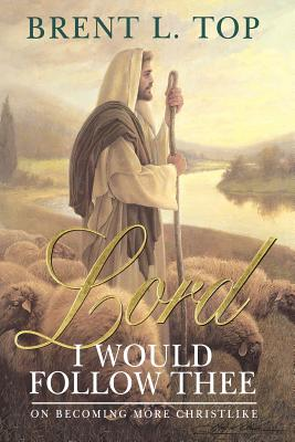 Lord, I Would Follow Thee. On Becoming More Christlike, Brent L. Top