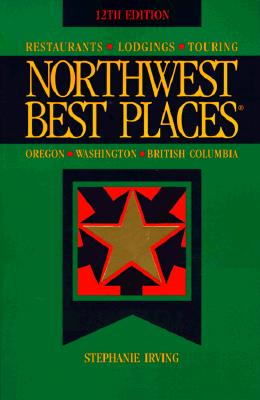 Northwest Best Places: Restaurants, Lodgings, and Touring in Oregon, Washington, and British Columbia (12th ed), Irving, Stephanie