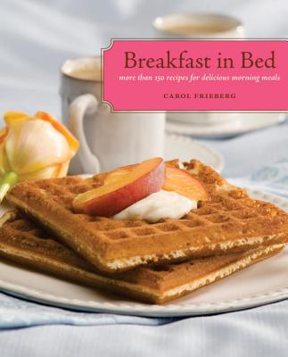 Breakfast in Bed: More than 150 Recipes for Delic, Carol Frieberg