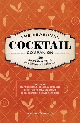 The Seasonal Cocktail Companion: 100 Recipes and Projects for Four Seasons of Drinking, Savarino, Maggie