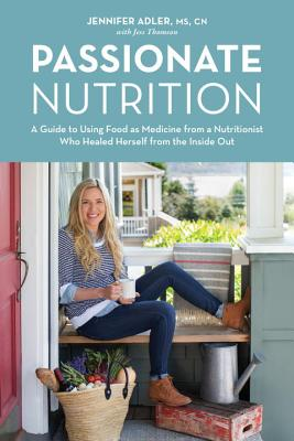 Passionate Nutrition: A Guide to Using Food as Medicine from a Nutritionist Who Healed Herself from the Inside Out, Adler, Jennifer; Thomson, Jess