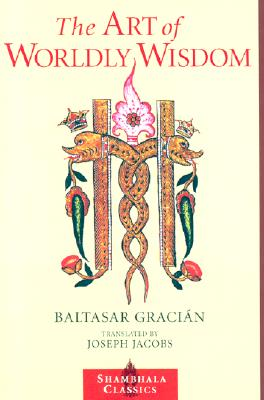 The Art of Worldly Wisdom (Shambhala Classics), Baltasar Gracian