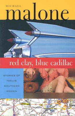 Red Clay, Blue Cadillac: Stories of Twelve Southern Women, Michael Malone