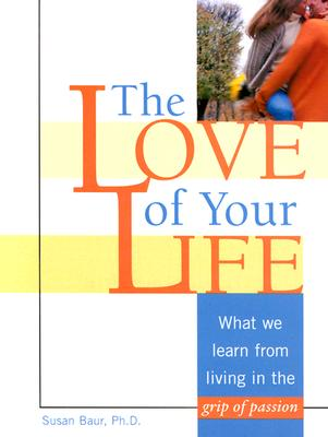 The Love of Your Life: What We Learn from Living in the Grip of Passion, Baur,Susan,Phd