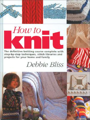 Image for How to Knit: The Definitive Knitting Course Complete with Step-by-Step Techniques, Stitch Library, and Projects for Your Home and Family