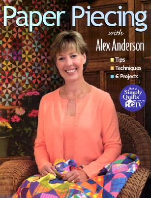 Paper Piecing With Alex Anderson: Tips, Techniques, 6 Projects, Anderson, Alex