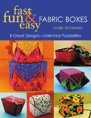 Fast, Fun & Easy Fabric Boxes: 8 Great Designs-Unlimited Possibilities, Johansen, Linda