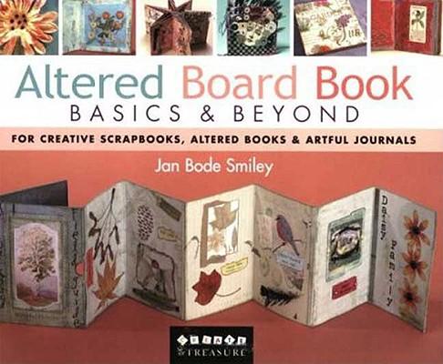 Altered Board Book Basics & Beyond: For Creative Scrapbooks, Altered Books & Artful Journals, Jan Smiley