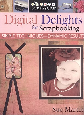 Digital Delights for Scrapbooking: Simple Techniques-Dynamic Results (Create & Treasure (C&T Publishing)), Martin, Sue