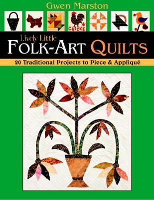 Lively Little Folk-art Quilts : 20 Traditional Projects to Piece & Applique, GWEN MARSTON