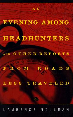"An Evening Among the Headhunters: And Other Reports from Roads Less Taken, ""Millman, Lawrence"""
