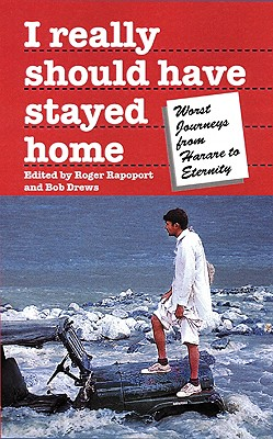 Image for I Really Should Have Stayed Home: The Worst Journeys from Harare to Eternity (Travel Literature Series)
