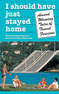 "I Should Have Just Stayed Home: Award-Winning Tales of Travel Fiascoes, ""Rapoport, Roger"""