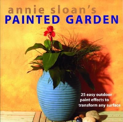Image for Annie Sloan's Painted Garden: 25 Easy Outdoor Paint Effects to Transform Any Surface