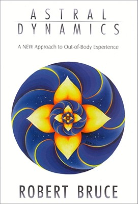 Image for Astral Dynamics: A New Approach to Out-Of-Body Experiences